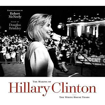 The Making of Hillary Clinton - The White House Years by Robert McNeel
