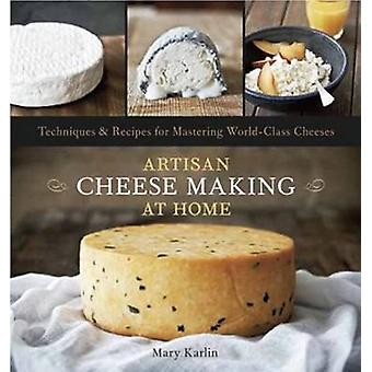 Artisan Cheese Making at Home - Techniques and Recipes for Mastering W