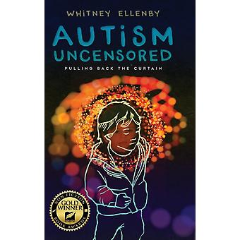 AUTISM UNCENSORED Pulling Back the Curtain by Ellenby & Whitney