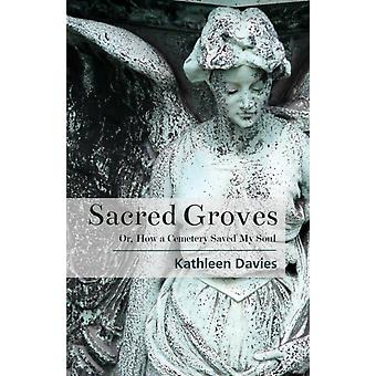 Sacred Groves Or How a Cemetery Saved My Soul by Davies & Kathleen