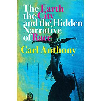 The Earth the City and the Hidden Narrative of Race by Anthony & Carl C.