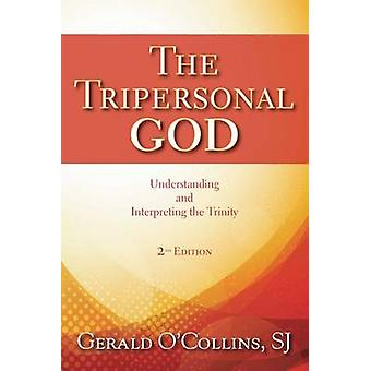 The Tripersonal God  Understanding and Interpreting the Trinity Second Edition Revised by Gerald O Collins