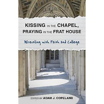 Kissing in the Chapel Praying in the Frat House  Wrestling with Faith and College by Edited by Adam J Copeland & Contributions by Taylor Brorby & Contributions by Mary Ellen Jebbia & Contributions by Brandan J Robertson & Contributions by Kristi Del Vecchio & Contributions by Lydia Ha