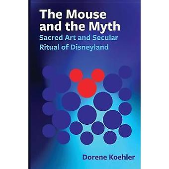 Mouse and the Myth Sacred Art and Secular Ritual of Disneyland by Koehler & Dorene