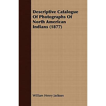 Descriptive Catalogue Of Photographs Of North American Indians 1877 by Jackson & William Henry