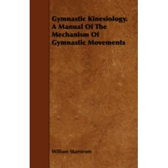 Gymnastic Kinesiology. a Manual of the Mechanism of Gymnastic Movements by Skarstrom & William