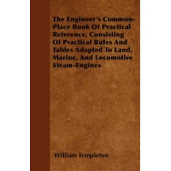 The Engineers CommonPlace Book Of Practical Reference Consisting Of Practical Rules And Tables Adapted To Land Marine And Locomotive SteamEngines by Templeton & William