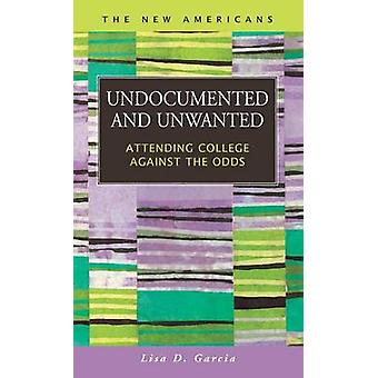 Undocumented and Unwanted Attending College Against the Odds by Garcia & Lisa D.