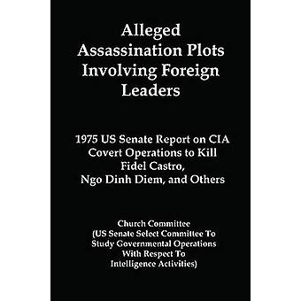Alleged Assassination Plots Involving Foreign Leaders  1975 US Senate Report on CIA Covert Operations to Kill Fidel Castro Ngo Dinh Diem and Others by Church Committee