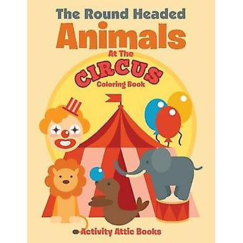 The Round Headed Animals At The Circus Coloring Book by Activity Attic Books