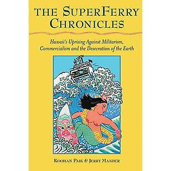 The Superferry Chronicles  Hawaiis Uprising Against Militarism Commercialism and the Desecration of the Earth by Mander & Jerry