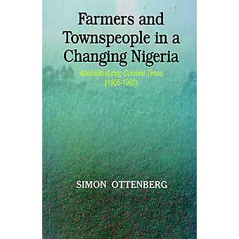 Farmers and Townspeople in a Changing Nigeria Abakaliki during Colonial Times 19051960 by Ottenburg & Simon