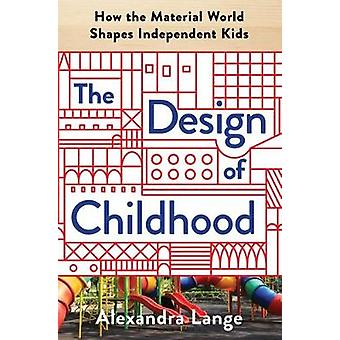 The Design of Childhood - How the Material World Shapes Independent Ki