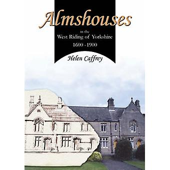 Almshouses in the West Riding of Yorkshire 1600-1900 by Helen Caffrey