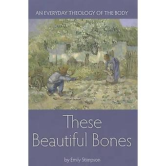 These Beautiful Bones - An Everyday Theology of the Body by Emily Stim