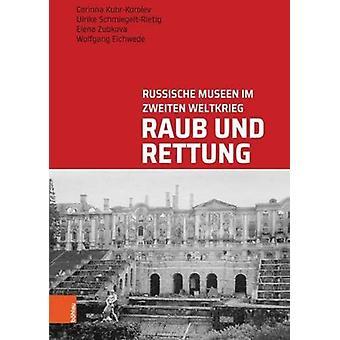 Raub Und Rettung - Russische Museen im Zweiten Weltkrieg by Corinna Ku