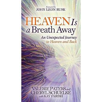 Heaven Is a Breath Away - An Unexpected Journey to Heaven and Back by