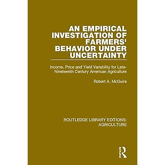 An Empirical Investigation of Farmers Behavior Under Uncertainty by McGuire & Robert A. University of Akron & USA