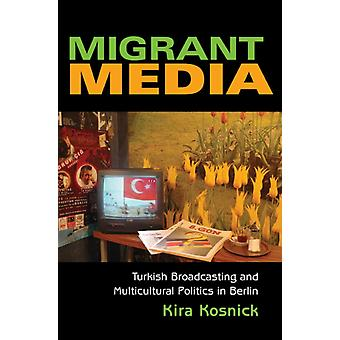Migrant Media Turkish Broadcasting and Multicultural Politics in Berlin by Kira Kosnick