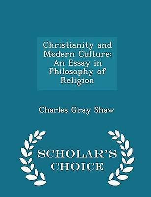 Christianity and Modern Culture An Essay in Philosophy of Religion  Scholars Choice Edition by Shaw & Charles Gray