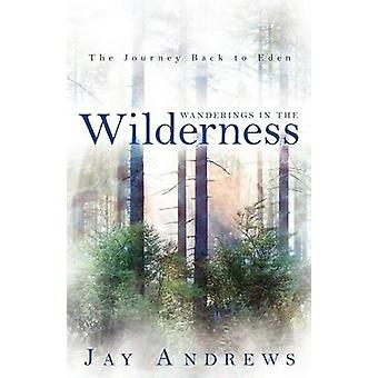 Wanderings in the Wilderness The Journey Back to Eden by Andrews & Jay