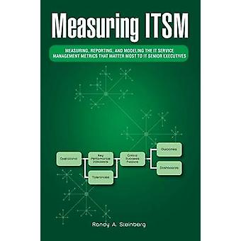 Measuring Itsm Measuring Reporting and Modeling the It Service Management Metrics That Matter Most to It Senior Executives by Steinberg & Randy a.