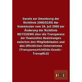 Gesetz zur Umsetzung der Richtlinie 200052EG der Kommission vom 26. Juli 2000 zur nderung der Richtlinie 80723EWG ber die Transparenz der finanziellen Beziehungen zwischen den Mitgliedstaaten av ohne Autor