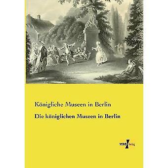 Die kniglichen Museen in Berlin by Museen in Berlin & Knigliche