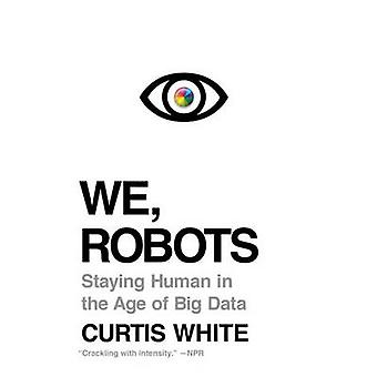 We - Robots - Staying Human in the Age of Big Data by Curtis White - 9