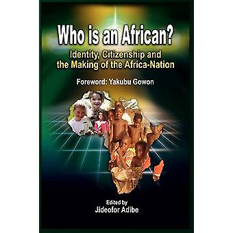 Who is an African Identity Citizenship and the Making of the AfricaNation by Adibe & Jideofor