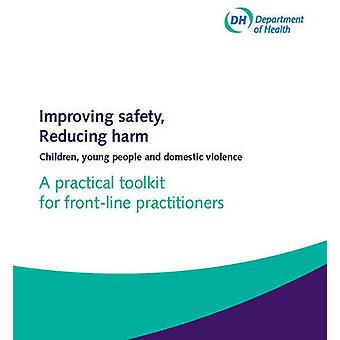 Improving Safety Reducing Harm Practical Toolkit for Frontline Practitioners  Children Young People and Domestic Violence by Great Britain Department of Health