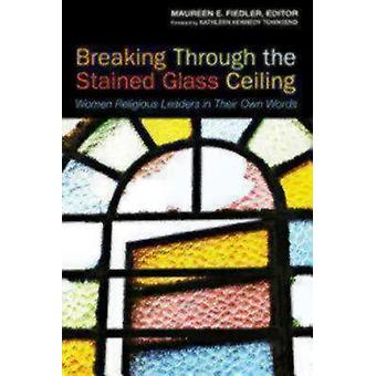Breaking Through the Stained Glass Ceiling Women Religious Leaders in Their Own Words by Fiedler & Maureen
