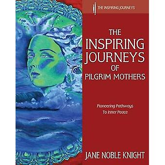 The Inspiring Journeys of Pilgrim Mothers Pioneering Pathways to Inner Peace by Knight & Jane Noble