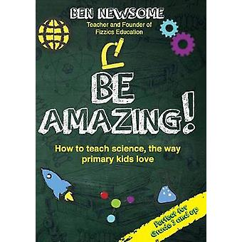 Be Amazing How to teach science the way primary kids love by Newsome & Ben