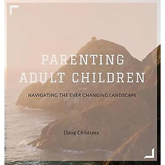 Parenting Adult Children Navigating the Ever Changing Landscape by Childress & Doug