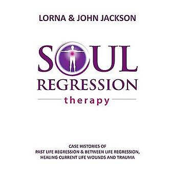 Soul Regression Therapy  Past Life Regression and Between Life Regression Healing Current Life Wounds and Trauma by Jackson & Lorna