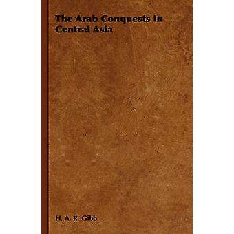The Arab Conquests in Central Asia by H. a. R. Gibb & A. R. Gibb