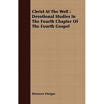 Christ At The Well  Devotional Studies In The Fourth Chapter Of The Fourth Gospel by Morgan & Ebenezer
