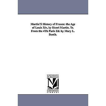 MartinS histoire de la France, l'âge de Louis Xiv, par Henri Martin. Tr. De la 4e éd. Paris, par Mary L. Booth. par Martin & Henri