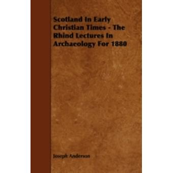 Scotland in Early Christian Times  The Rhind Lectures in Archaeology for 1880 by Anderson & Joseph