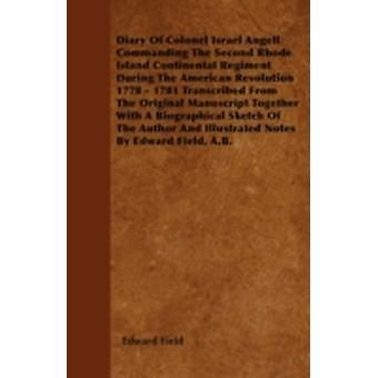 Diary Of Colonel Israel Angell Commanding The Second Rhode Island Continental Regiment During The American Revolution 1778  1781 Transcribed From The Original Manuscript Together With A Biographical by Field &  Edward