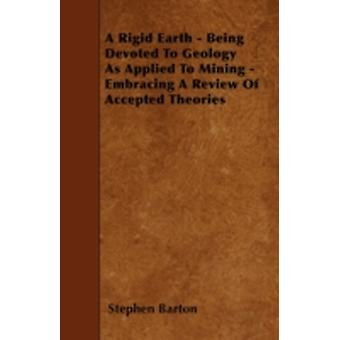 A Rigid Earth  Being Devoted To Geology As Applied To Mining  Embracing A Review Of Accepted Theories by Barton & Stephen