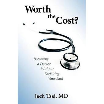 Worth the Cost Becoming a Doctor Without Forfeiting Your Soul by Tsai M.D. & Jack