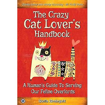 The Crazy Cat Lovers Handbook A humans guide to serving our feline overlords by Rheingold & Stella
