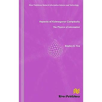 Aspects of Kolmogorov Complexity the Physics of Information by Tice & Bradley S.