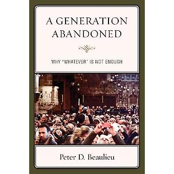 A Generation Abandoned - Why 'Whatever' is Not Enough by Peter D. Beau