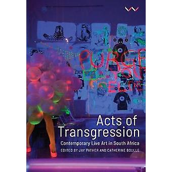 Acts of Transgression - Contemporary Live Art in South Africa by Jay P