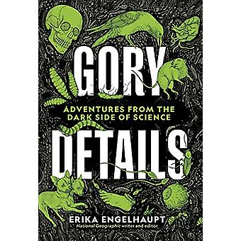 Gory Details - Adventures From the Dark Side of Science by Erika Engel