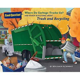 Where Do Garbage Trucks Go  And Other Questions About Trash and Recycling by Ben Richmond