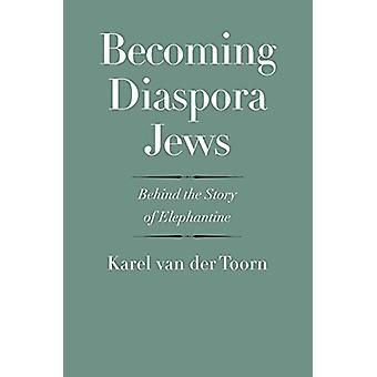 Becoming Diaspora Jews - Behind the Story of Elephantine by Karel van